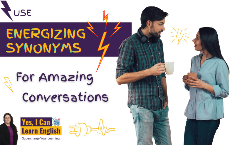 Use Energizing Synonyms for Amazing Conversations